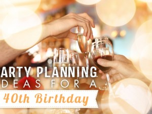 Party Planning Ideas – 40th Birthday